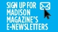 Sign up for Madison Magazine's E-Newsletters