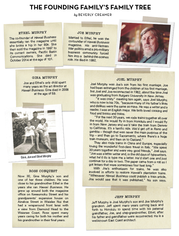"""The Founding Family's Family Tree by Beverly Creamer. Ethel Murphy The co-founder of Hawaii Business essentially ran the magazine until she broke a hip in her 80s. She then sold the magazine in 1997 to its current owners, Pacific Basin Communications. She died in October 2014 at the age of 101. JOE Murphy Married to Ethel, he was the co-founder of Hawaii Business magazine. His anti-Vietnam War politics amid a pro-military business community forced him into a behind-the-scenes role. He died in 1992. GINA Murphy Joe and Ethel's only child spent many years as the art director at Hawaii Business. Gina died in 2008 at the age of 59. ROSS CONQUEST Now 30, Gina Murphy's son and one of her three children. He was close to his grandmother Ethel in the years she ran Hawaii Business. He grew up around both the magazine office on Keeaumoku Street and his grandparents' expansive house on Ainakoa Street in Waialae Nui that had a wraparound front lanai with a view from Diamond Head to the Waianae Coast. Ross spent many years caring for both his mother and his grandmother in their final years. JOEL Murphy Joel Murphy was Joe's son from his first marriage. Joe had been estranged from the children of his first marriage, but Joel and Joe reconnected in 1962, about the time Joel was graduating from Rutgers University in New Jersey. """"It was crazy"""" meeting him again, says Joel Murphy, who is now in his 70s, """"because many of my father's likes and dislikes were the same as mine. He was a writer and a reader. I was an English major. We both loved cooking and food and books and trains. """"For the next 30 years, we rode trains together all over the world. He would fly in from Honolulu and I would fly in from New Jersey and we'd take the train from Denver to California. It's a terrific ride. We'd get off in Reno and gamble – though that was never the main purpose of the trip – and then go to Sacramento, where there's a huge train museum, and then on to Oakland."""" They also rode trains in China and"""