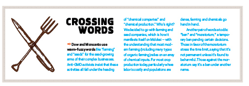 """Crossing Words ➻ Dow and Monsanto use warm-fuzzy words like """"farming"""" and """"seeds"""" for the seed-growing arms of their complex businesses. Anti-GMO activists insist that these activities all fall under the heading of """"chemical companies"""" and """"chemical production."""" Who's right? We decided to go with farming and seed companies, which is how it manifests itself on Molokai – with the understanding that most modern farming (including many types of organic farming) relies on an array of chemical inputs. For most crop production today, particularly where labor is costly and populations are dense, farming and chemicals go hand in hand. Another pair of words at odds: """"ban"""" and """"moratorium,"""" a temporary ban pending certain decisions. Those in favor of the moratorium stress the time limit, saying that it's not permanent unless it's found to be harmful. Those against the moratorium say it's a ban under another name."""