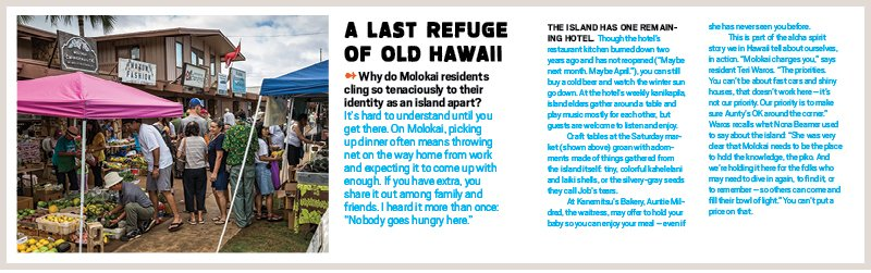 """A LAST REFUGE OF OLD HAWAII ➻ Why do Molokai residents cling so tenaciously to their identity as an island apart? It's hard to understand until you get there. On Molokai, picking up dinner often means throwing net on the way home from work and expecting it to come up with enough. If you have extra, you share it out among family and friends. I heard it more than once: """"Nobody goes hungry here."""" The island has one remaining hotel. Though the hotel's restaurant kitchen burned down two years ago and has not reopened (""""Maybe next month. Maybe April.""""), you can still buy a cold beer and watch the winter sun go down. At the hotel's weekly kanikapila, island elders gather around a table and play music mostly for each other, but guests are welcome to listen and enjoy. Craft tables at the Saturday market (shown above) groan with adornments made of things gathered from the island itself: tiny, colorful kahelelani and laiki shells, or the silvery-gray seeds they call Job's tears. At Kanemitsu's Bakery, Auntie Mildred, the waitress, may offer to hold your baby so you can enjoy your meal – even if she has never seen you before. This is part of the aloha spirit story we in Hawaii tell about ourselves, in action. """"Molokai changes you,"""" says resident Teri Waros. """"The priorities. You can't be about fast cars and shiny houses, that doesn't work here – it's not our priority. Our priority is to make sure Aunty's OK around the corner."""" Waros recalls what Nona Beamer used to say about the island: """"She was very clear that Molokai needs to be the place to hold the knowledge, the piko. And we're holding it here for the folks who may need to dive in again, to find it, or to remember – so others can come and fill their bowl of light."""" You can't put a price on that. Photo: PF Bentley"""