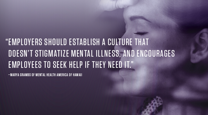 """""""EMPLOYERS SHOULD ESTABLISH A CULTURE THAT DOESN'T STIGMATIZE MENTAL ILLNESS, AND ENCOURAGES EMPLOYEES TO SEEK HELP IF THEY NEED IT."""" –MARYA GRAMBS OF MENTAL HEALTH AMERICA OF HAWAII"""