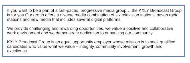 If you want to be a part of a fast-paced, progressive media group... the KXLY Broadcast Group is for you. Our group offers a diverse media combination of six television stations, seven radio stations and new media that includes several digital platforms. We provide challenging and rewarding opportunities, we value a positive and collaborative work environment and we demonstrate dedication to enhancing our community. KXLY Broadcast Group is an equal opportunity employer whose mission is to seek qualified candidates who value what we value -- integrity, community involvement, growth and excellence.