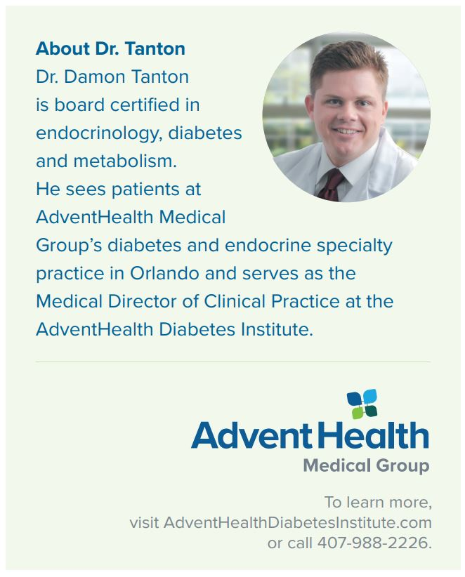 About Dr. Tanton Dr. Damon Tanton is board certified in endocrinology, diabetes and metabolism. He sees patients at AdventHealth Medical Group's diabetes and endocrine specialty practice in Orlando and serves as the Medical Director of Clinical Practice at the AdventHealth Diabetes Institute.