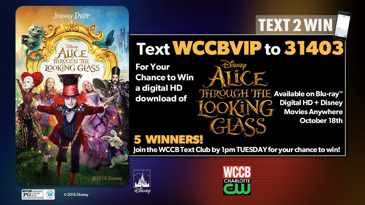 Text WCCBVIP to 31403 by 1pm Tuesday to join the WCCB Text Club where 5 winners will get a digital download of Disney's Alice Through The Looking Glass. Alice Through The Looking Glass is available on Blu-ray™, Digital HD + Disney Movies Anywhere October 18th.